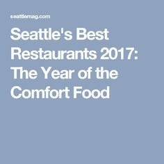 Seattle's Best Restaurants 2017: The Year of the Comfort Food