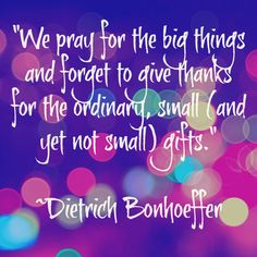 """""""We pray for the big things and forget to give thanks for the ordinary, small (and yet really not small) gifts.""""― Dietrich Bonhoeffer, Life Together: The Classic Exploration of Christian Community Grateful Quotes, Dietrich Bonhoeffer, Thursday Quotes, Thankful Thursday, Attitude Of Gratitude, Business Inspiration, Give Thanks, Small Gifts, The Ordinary"""