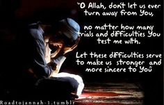 Oh Allah, don't let us ever turn away from you. No matter how many trials and difficulties You test me with. Let these difficulties serve to make us stronger and more sincere to You.