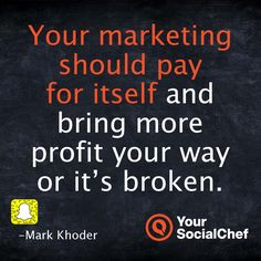 Your marketing should pay for itself and bring more profit your way or it's broken