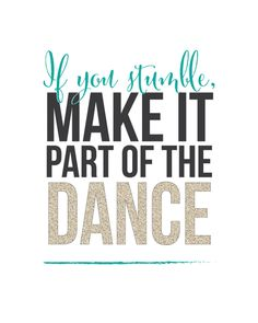 """If you stumble, make it part of the dance."""