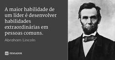 A maior habilidade de um líder é desenvolver habilidades extraordinárias em pessoas comuns. — Abraham Lincoln
