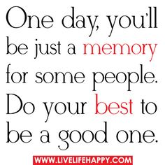 One Day, You'll Be Just A Memory For Some People