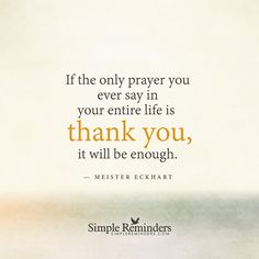 Thank you If the only prayer you ever say in your entire life is thank you, it will be enough. — Meister Eckhart and article by Angela Montano: International Spiritual Counselor, Prayer Practitioner, Founder of RethinkPrayer. A Prayer Evolution. The June 1 issue of People Magazine featured a quote from actor Denzel Washington's commencement address to Dillard University...