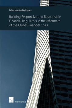 Building responsive and responsible financial regulators in the aftermath of the global financial crisis / editor, Pablo Iglesias-Rodríguez