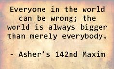 Everyone in the world can be wrong; the world is always bigger than merely everybody. - Asher's 142nd Maxim