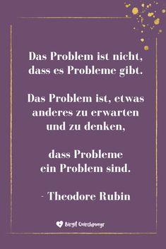 Das Problem ist nicht, dass es Probleme gibt. Das Problem ist, etwas anderes zu erwarten und zu denken, dass Probleme ein Problem sind. - Theodore Rubin Great Words, Strong Quotes, Girl Quotes, Affirmations, Poems, Introvert, Wisdom, Positivity, Inspire Me