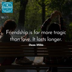 Oscar Wilde / Friendship is far more tragic than love. It lasts longer... #quotes #quotler #quotesforyou #inspirationalquotes #quote #quoteoftheday