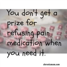 You don't get a prize for refusing pain medication when you need it, know your limitations and how to overcome them.
