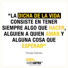 """""""La dicha de la vida consiste en tener siempre algo que hacer, alguien a quien amar y alguna cosa que esperar."""" Thomas chalmers"""