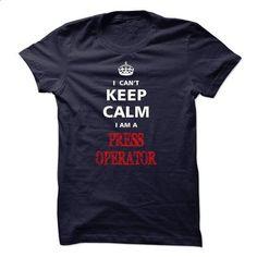 Can not keep calm I am a PRESS OPERATOR - #shirt women #country sweatshirt. CHECK PRICE => https://www.sunfrog.com/Names/Can-not-keep-calm-I-am-a-PRESS-OPERATOR.html?68278