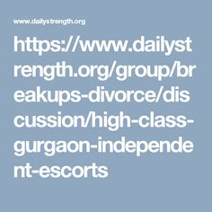 https://www.dailystrength.org/group/breakups-divorce/discussion/high-class-gurgaon-independent-escorts