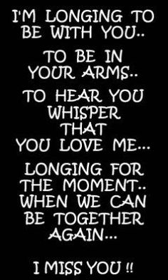 I'm longing to be with you...To be in your arms. To hear you whisper that you love me... Longing for the moment .... When we can be together again .... I MISS YOU