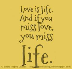 Love is Life, if you Miss love - You miss Life  #Love #lovelessons #loveadvice #lovequotes #quotesonlove #lovequotesandsayings #life #miss #shareinspirequotes #share #inspire #quotes #whatsapp