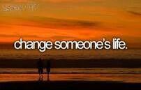 Change someone's Life.  # Bucket list # Before i die
