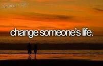 Change someone's Life.  # Bucket list # Before i die