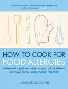 How To Cook for Food Allergies: Understand Ingredients, Adapt Recipes with Confidence and Cook for an Exciting Allergy-Free Diet - Lucinda Bruce-Gardyne