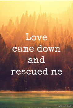 Love came down and rescued me.: