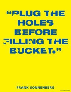 """""""Plug the holes before filling the bucket."""" ~ Frank Sonnenberg   www.FrankSonnenbergOnline.com"""