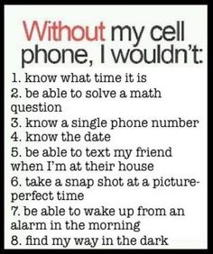 Without my cell phone, I wouldn't:  1. know what time it is  2. be able to solve a math question  3. know a single phone number  4. know the date  5. be able to text my friend  6. take a snap shot at a picture-perfect time  7. be able to wake up from alarm in the morning  8. find my way in the dark  LOL. this is so me!