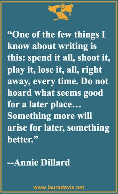 These writing quotes come from the website of 7-time author and writing teacher, Laura Davis. Visit her site to learn more about her writing classes and international retreats or to join her free online Writer's Journey Roadmap community. www.lauradavis.net