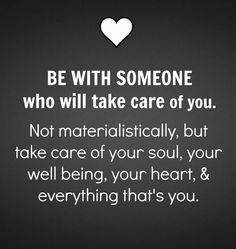 Be with someone who will take care of you. Not materialistically, but care of your soul, your well being, your geart and everything that's you.