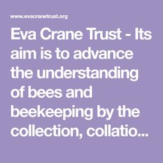 Eva Crane Trust - Its aim is to advance the understanding of bees and beekeeping by the collection, collation and dissemination of science and research worldwide as well as to record and propagate a further understanding of beekeeping practices through historical and contemporary discoveries. Book Proposal, Grant Application, Beekeeping, Propagation, Crane, Bees, Trust, Science, Contemporary