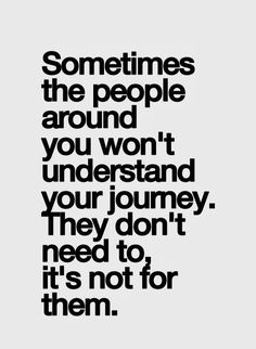 sometimes the people around you won't understand your journey. they don't need to. its not for them.