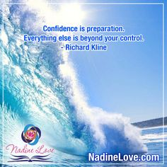 Confidence is preparation.  Everything else is beyond your control.  ~Richard Kline  www.NadineLove.com