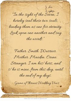 """""""In the sight of the Seven, I hereby seal these two souls, binding them as one for eternity. Look upon one another and say the words."""" Father. Smith. Warrior. Mother. Maiden. Crone. Stranger. I am his/hers, and s/he is mine, from this day, until the end of my days. - Google Search"""