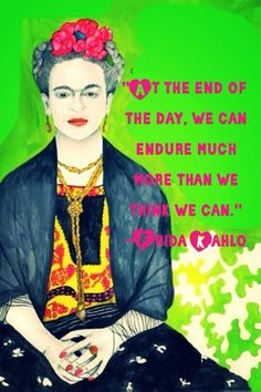 """At the end of the day, we can endure much more than we think we can"".  Frida Kahlo"