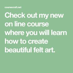 Check out my new on line course where you will learn how to create beautiful felt art.