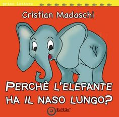 Perchè l'elefante Ha il naso lungo? - Cristian Madaschi - EdiGiò - Libro www.edigio.it
