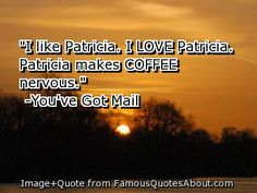 Sorry - You've Got Mail again.  :)  But this is one of my favorite ever movie lines.  It makes me laugh every time!