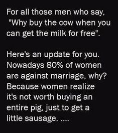 """For all those men who say, """"why buy the cow when you can get the milk for free"""" Here's an update for you. Nowadays 80% of women are against ..."""