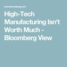 High-Tech Manufacturing Isn't Worth Much - Bloomberg View