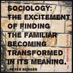 """Sociology: the excitement of finding the familiar becoming transformed in it's meaning.""  ~ Peter Berger  [follow this link to find a short video that can be used to teach Berger and Luckmann's ""The Social Construction of Reality"": http://www.thesociologicalcinema.com/1/post/2012/10/platos-allegory-of-the-cave-and-the-social-construction-of-reality.html]"