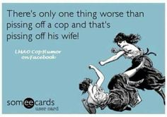 Cops wife--Not sure where I would fall in this... Double threat I guess!!! hahahahaha