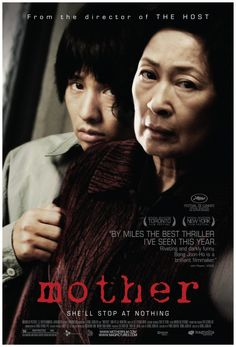 MOTHER (2009) A mother lives quietly with her 28 year old son, providing herbs and acupuncture to neighbors. One day, a girl is brutally murdered, and the son is charged with the killing. Now, it's his mother's call whether to prove him innocent or to leave him imprisoned. [seen! it`a psychological thriller, the story and characters are greatly written and the twists are very good. worth watching] 9/10