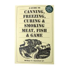 A Guide To Canning, Freezing, Curing, and Smoking Meat, Fish and Game