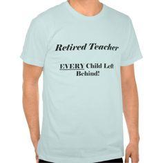 Retired Teacher Every Child Left Behind Shirt T-Shirt, Hoodie for Men