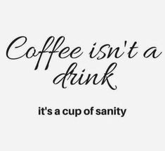 Coffee isn't a drink... It's a cup of sanity