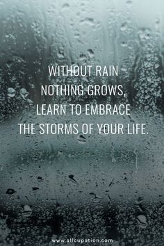 Quotes of the Day Without rain nothing grows, learn to embrace the storms of your life is part of Positive quotes - Quotes of the Day Without rain nothing grows, learn to embrace the storms of your life Quotes Sayings Wisdom Motivation Inspiration Motivacional Quotes, Life Quotes Love, Inspiring Quotes About Life, Quotable Quotes, Quotes To Live By, Quotes About Rain, Quotes About Storms, Embrace Quotes, Quotes On Rain