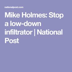Mike Holmes: Stop a low-down infiltrator | National Post
