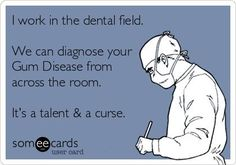 Dentaltown - I work in the dental field. We can diagnose your gum disease from across the room. It's a talent and a curse.