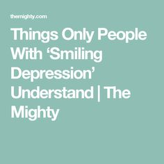 Things Only People With 'Smiling Depression' Understand | The Mighty