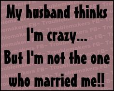"""Hahahahaha! And when I call my hubby an idiot, he says back to me, """"maybe, but what does that say about you? you're the one who married me"""""""
