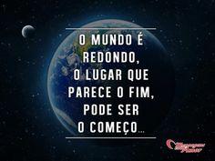 O mundo é redondo, o lugar que parece o fim, pode ser o começo. #mundo #redondo #comeco #fim #lugar