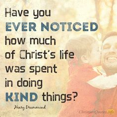 """Have you ever noticed how much of Christ's life was spent in doing kind things?"" – Henry Drummond Giving Without Expecting When we give and expect to receive, have we really given, or have we just loaned to those in need? Do you see my point? Jesus said, ""But when you give to the needy, …"