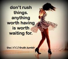 """Don't rush things. Anything worth having is worth waiting for."""
